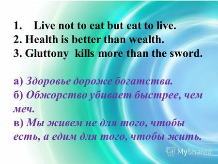 1. Live not to eat but eat to live. 2. Health is better than wealth. 3. Gluttony kills more than the sword. а) Здоровье дороже богатства. б) Обжорство.