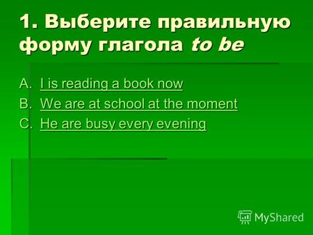 1. Выберите правильную форму глагола to be A.I is reading a book now I is reading a book nowI is reading a book now B.We are at school at the moment We.