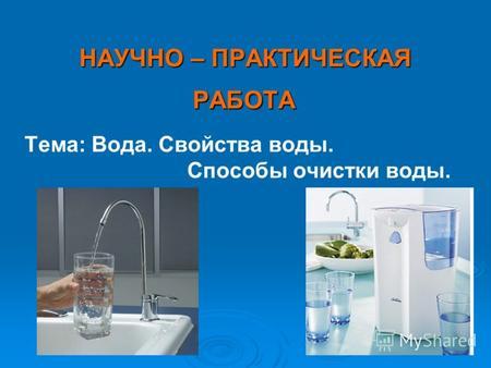 Презентация на тему презентация Способы очистки воды Скачать  НАУЧНО ПРАКТИЧЕСКАЯ РАБОТА РАБОТА Тема Вода Свойства воды Способы очистки воды