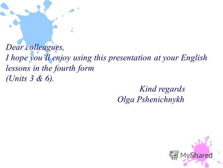 Dear colleagues, I hope youll enjoy using this presentation at your English lessons in the fourth form (Units 3 & 6). Kind regards Olga Pshenichnykh.