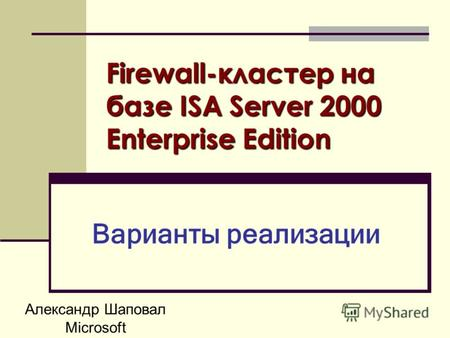 Александр Шаповал Microsoft Firewall-кластер на базе ISA Server 2000 Enterprise Edition Варианты реализации.