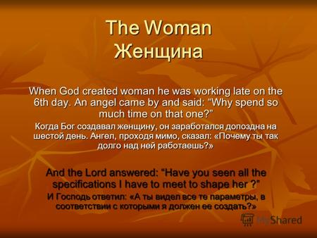 The Woman Женщина When God created woman he was working late on the 6th day. An angel came by and said: Why spend so much time on that one? Когда Бог.