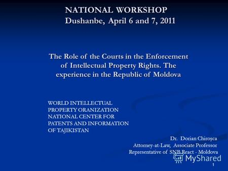1 NATIONAL WORKSHOP Dushanbe, April 6 and 7, 2011 NATIONAL WORKSHOP Dushanbe, April 6 and 7, 2011 The Role of the Courts in the Enforcement of Intellectual.
