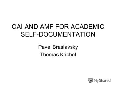 OAI AND AMF FOR ACADEMIC SELF-DOCUMENTATION Pavel Braslavsky Thomas Krichel.