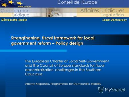 Démocratie locale Local Democracy Strengthening fiscal framework for local government reform – Policy design The European Charter of Local Self-Government.