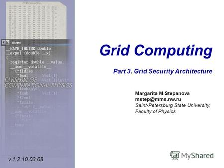Grid Computing Part 3. Grid Security Architecture Margarita M.Stepanova mstep@mms.nw.ru Saint-Petersburg State University, Faculty of Physics v.1.2 10.03.08.