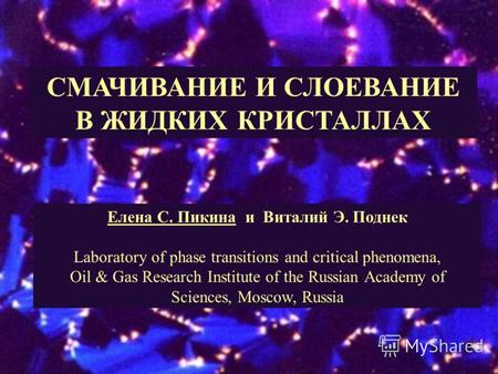 СМАЧИВАНИЕ И СЛОЕВАНИЕ В ЖИДКИХ КРИСТАЛЛАХ Елена С. Пикина и Виталий Э. Поднек Laboratory of phase transitions and critical phenomena, Oil & Gas Research.