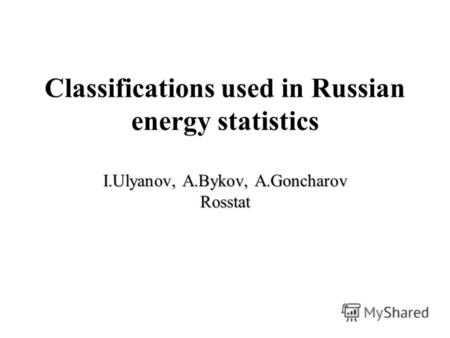 I.Ulyanov, A.Bykov, A.Goncharov Rosstat Classifications used in Russian energy statistics I.Ulyanov, A.Bykov, A.Goncharov Rosstat.