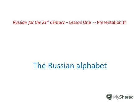 Russian for the 21 st Century – Lesson One -- Presentation 1f The Russian alphabet.