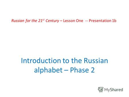 Russian for the 21 st Century – Lesson One -- Presentation 1b Introduction to the Russian alphabet – Phase 2.