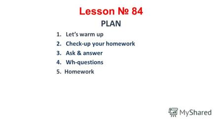 Lesson 84 PLAN 1.Lets warm up 2.Check-up your homework 3.Ask & answer 4.Wh-questions 5. Homework.