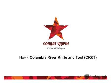 Ножи Columbia River Knife and Tool (CRKT). Информация о компании-производителе Американская компания Columbia River Knife & Tool® (CRKT®) основана в 1994.