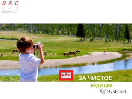 BRC GAS EQUIPMENT BRC | GAS Equipment BRC GAS Equipment ЗА ЧИСТОЕ БУДУЩЕЕ.