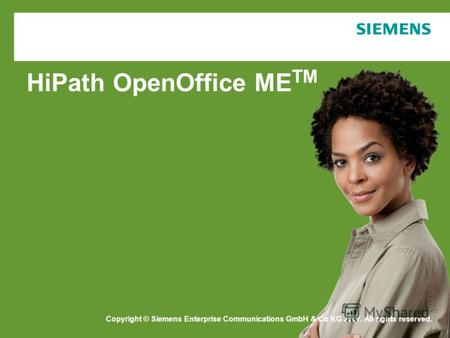 Copyright © Siemens Enterprise Communications GmbH & Co. KG 2006 HiPath OpenOffice ME TM Copyright © Siemens Enterprise Communications GmbH & Co KG 2007.