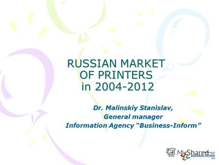 RUSSIAN MARKET OF PRINTERS in 2004-2012 Dr. Malinskiy Stanislav, General manager Information Agency Business-Inform.