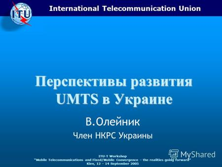 International Telecommunication Union ITU-T Workshop Mobile Telecommunications and Fixed/Mobile Convergence – the realities going forward Kiev, 12 – 14.