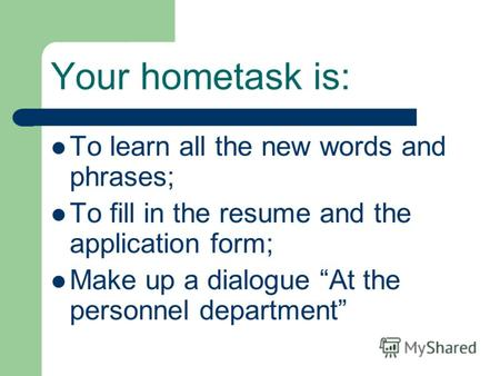 Your hometask is: To learn all the new words and phrases; To fill in the resume and the application form; Make up a dialogue At the personnel department.