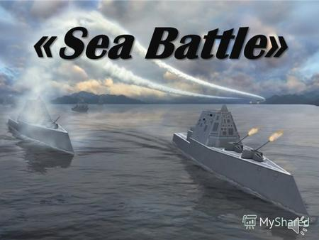 « Sea Battle ». Dear students. Welcome to our game Sea Battle. I am sure you like to watch this game on TV and know its rules. But I have changed them.