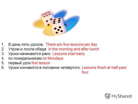 1.В день пять уроков. There are five lessons per day 2.Утром и после обеда In the morning and after lunch 3.Уроки начинаются рано. Lessons start early.