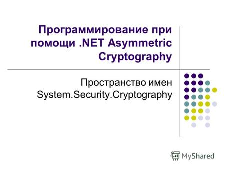 Программирование при помощи.NET Asymmetric Cryptography Пространство имен System.Security.Cryptography.