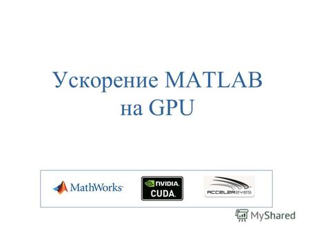 Ускорение MATLAB на GPU. GPGPU General-Purpose Graphics Processing Units (2003 г.) – («GPU общего назначения») – техника использования графического процессора.