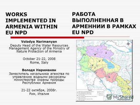 WORKS IMPLEMENTED IN ARMENIA WITHIN EU NPD Volodya Narimanyan Deputy Head of the Water Resources Management Agency of the Ministry of Nature Protection.