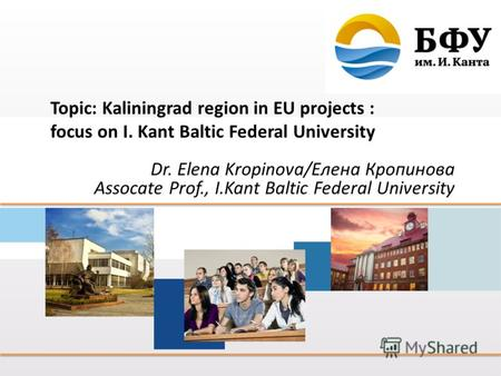 Topic: Kaliningrad region in EU projects : focus on I. Kant Baltic Federal University Dr. Elena Kropinova/Елена Кропинова Assocate Prof., I.Kant Baltic.