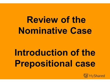 Review of the Nominative Case Introduction of the Prepositional case.