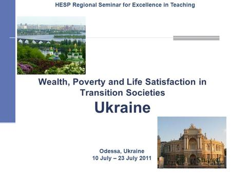 Wealth, Poverty and Life Satisfaction in Transition Societies Ukraine 1 Odessa, Ukraine 10 July – 23 July 2011 HESP Regional Seminar for Excellence in.