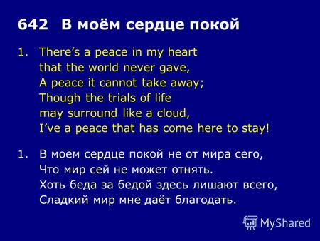 1.Theres a peace in my heart that the world never gave, A peace it cannot take away; Though the trials of life may surround like a cloud, Ive a peace that.