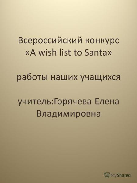 Всероссийский конкурс «A wish list to Santa» работы наших учащихся учитель:Горячева Елена Владимировна.