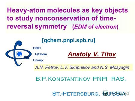 Heavy-atom molecules as key objects to study nonconservation of time- reversal symmetry (EDM of electron) Anatoly V. Titov PNPI QChem Group: B.P. Konstantinov.