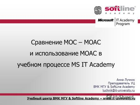 Учебный центр ВМК МГУ & Softline Academy – www.it-university.ru Сравнение MOC – MOAC и использование MOAC в учебном процессе MS IT Academy Анна Лучник.