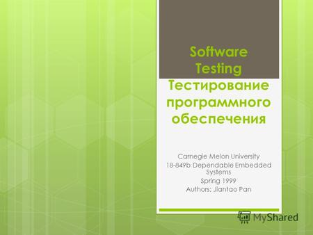 Software Testing Тестирование программного обеспечения Carnegie Melon University 18-849b Dependable Embedded Systems Spring 1999 Authors: Jiantao Pan.