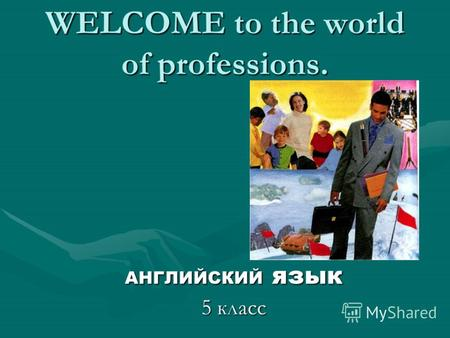 WELCOME to the world of professions. АНГЛИЙСКИЙ язык 5 класс.