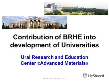 Contribution of BRHE into development of Universities Ural Research and Education Center «Advanced Materials» Irkutsk, September 20-21, 2011.