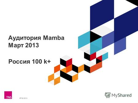 ©TNS 2013 X AXIS LOWER LIMIT UPPER LIMIT CHART TOP Y AXIS LIMIT Аудитория Mamba Март 2013 Россия 100 k+