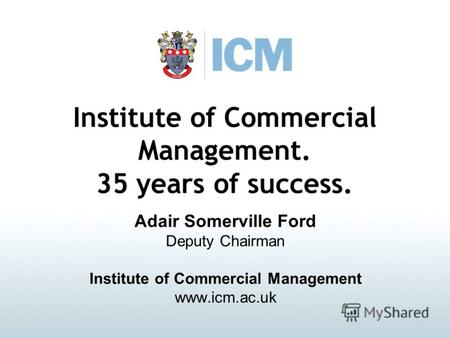 Institute of Commercial Management. 35 years of success. Adair Somerville Ford Deputy Chairman Institute of Commercial Management www.icm.ac.uk.