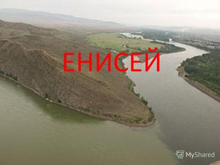 ЕНИСЕЙYenisey (Ionessi-big water)-a river in Siberia, one of the greatest rivers of Russia and the world. It flows into the Kara Sea North of the Arctic.