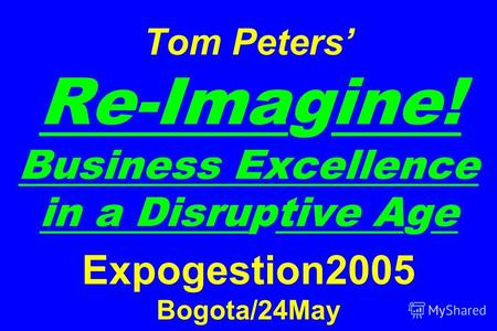 Tom Peters Re-Imagine! Business Excellence in a Disruptive Age Expogestion2005 Bogota/24May.