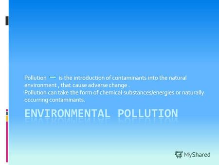 Pollution is the introduction of contaminants into the natural environment, that cause adverse change. Pollution can take the form of chemical substances/energies.