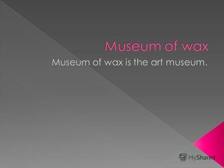 Last year we went to the museum of wax. It was very interesting trip to the world of wax dolls.