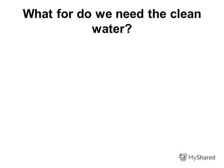 What for do we need the clean water?Water is the most familiar but poorly explored and mysterious substance on Earth. At first glance water is just the.