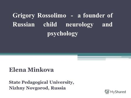 Grigory Rossolimo - a founder of Russian child neurology and psychology Elena Minkova State Pedagogical University, Nizhny Novgorod, Russia.