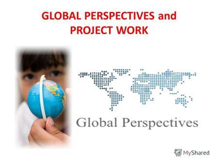 GLOBAL PERSPECTIVES and PROJECT WORKIntro to GP teacher: Bidanov Olzhas Dzhakhibovich (Mr. Olzhas) GLOBAL PERSPECTIVES and PROJECT WORK.
