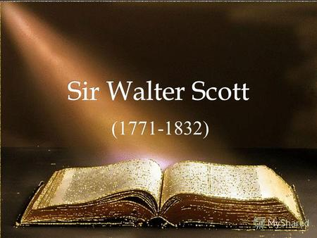 (1771-1832)Scottish writer and poet and one of the greatest historical novelists. Walter Scott.
