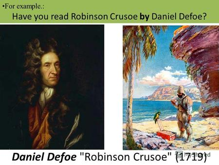 For example.: Have you read Robinson Crusoe by Daniel Defoe? Daniel Defoe Robinson Crusoe (1719)