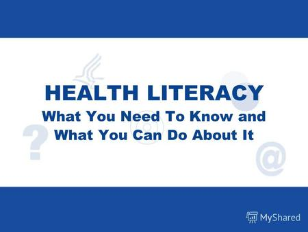 HEALTH LITERACY What You Need To Know and What You Can Do About It.
