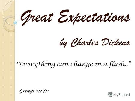 Great Expectations by Charles Dickens Group 511 (1) Everything can change in a flash..