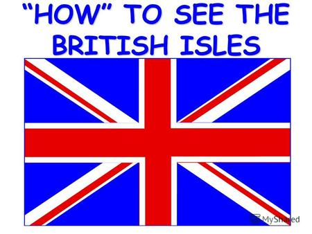 HOW TO SEE THE BRITISH ISLESStart by taking the World out of the box.